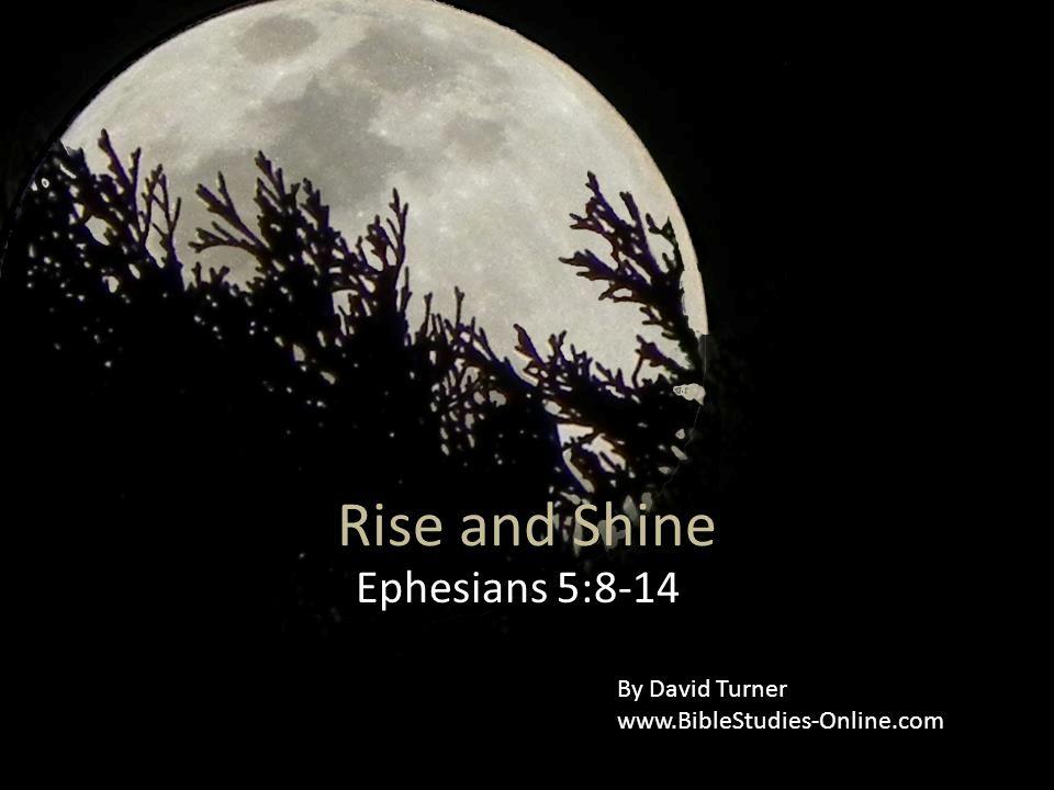 Rise and Shine Ephesians 5:8-14 By David Turner