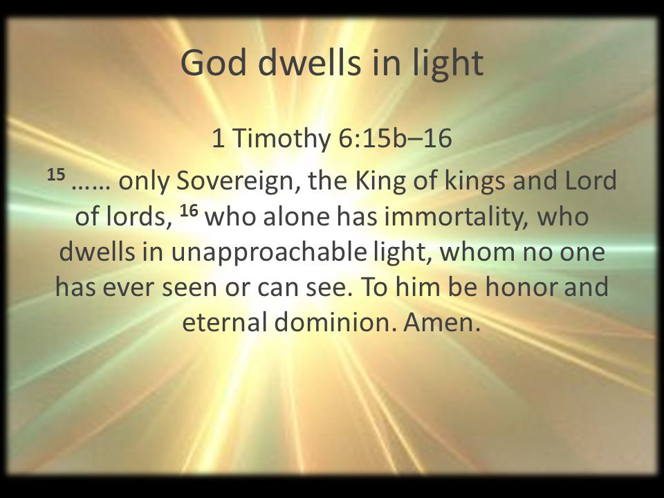 God dwells in light 1 Timothy 6:15b–16