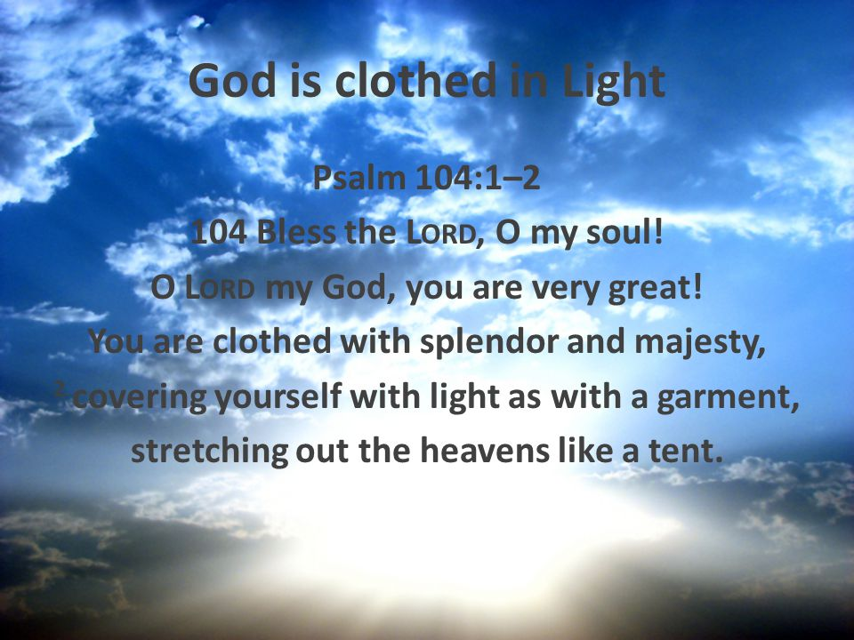 God is clothed in Light Psalm 104:1–2 104 Bless the Lord, O my soul!