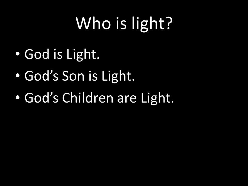 Who is light God is Light. God's Son is Light.