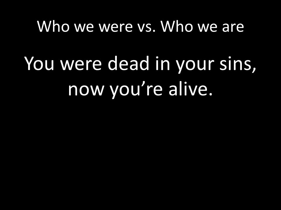 You were dead in your sins, now you're alive.