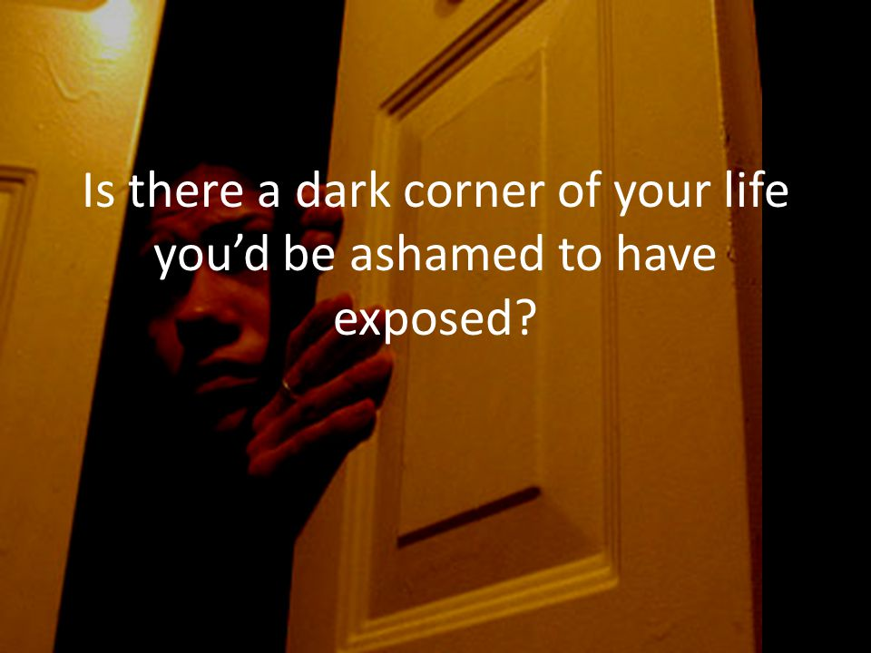 Is there a dark corner of your life you'd be ashamed to have exposed