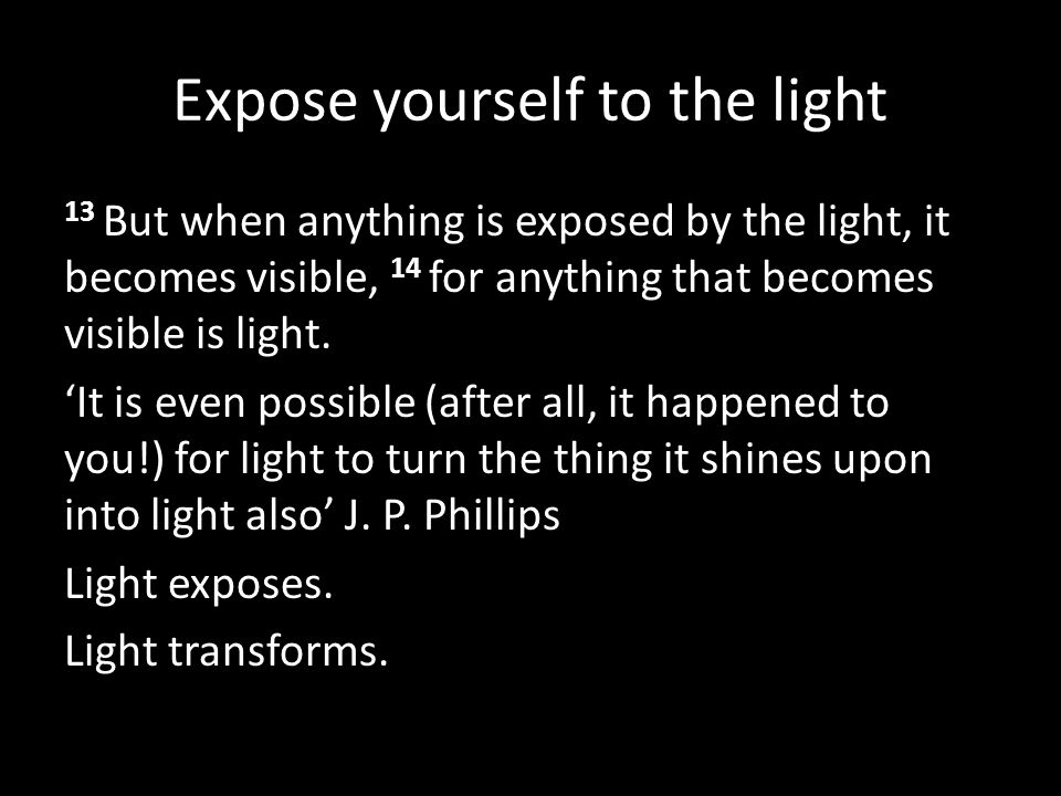 Expose yourself to the light