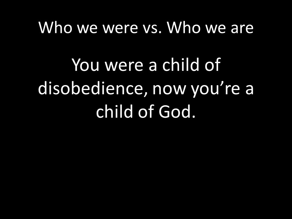 You were a child of disobedience, now you're a child of God.