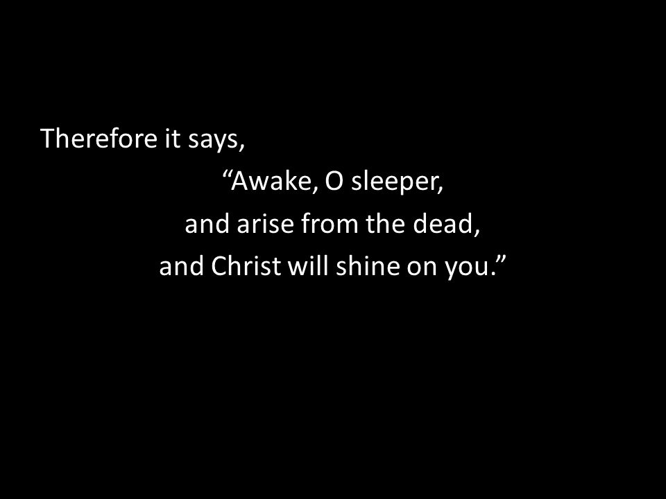 Therefore it says, Awake, O sleeper, and arise from the dead, and Christ will shine on you.