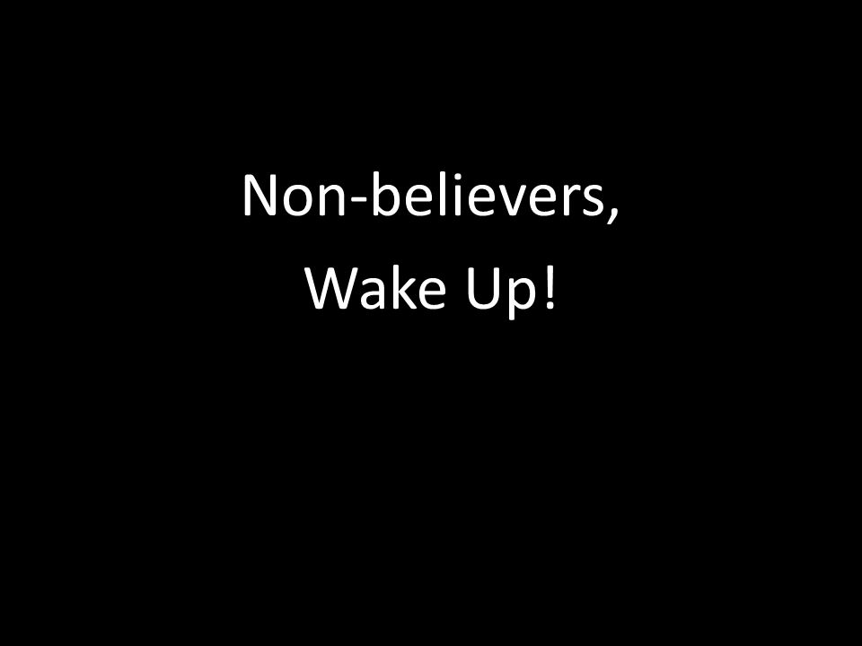 Non-believers, Wake Up!