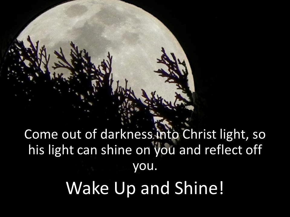 Come out of darkness into Christ light, so his light can shine on you and reflect off you.