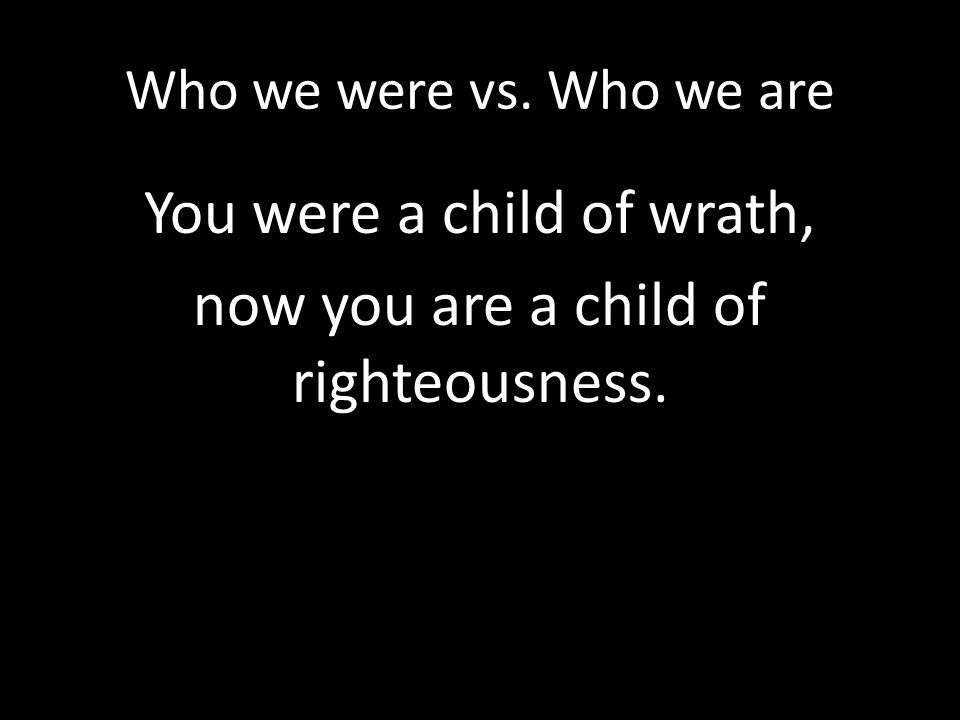 You were a child of wrath, now you are a child of righteousness.