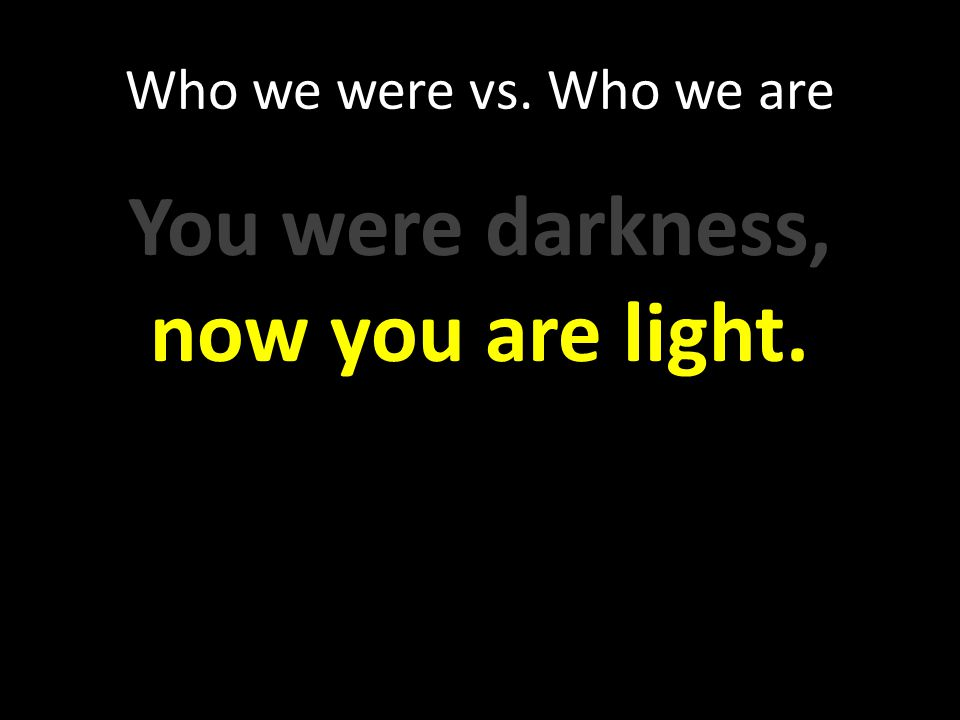 You were darkness, now you are light.