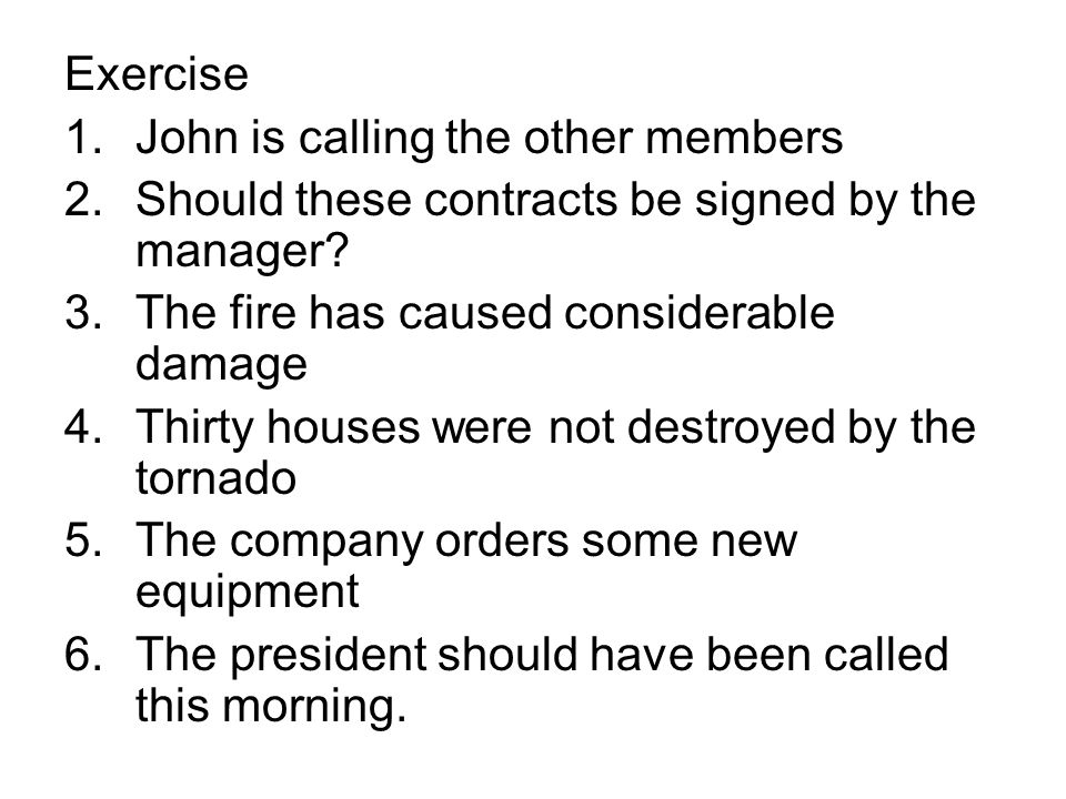 Exercise John is calling the other members. Should these contracts be signed by the manager The fire has caused considerable damage.