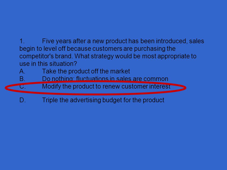 1. Five years after a new product has been introduced, sales begin to level off because customers are purchasing the competitor s brand.