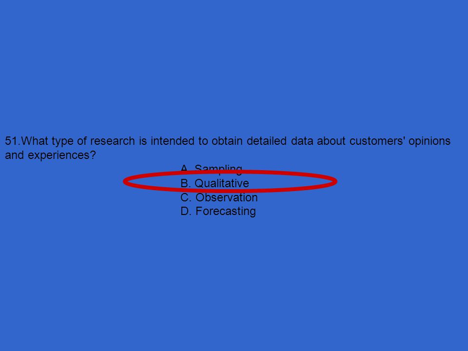 51.What type of research is intended to obtain detailed data about customers opinions and experiences
