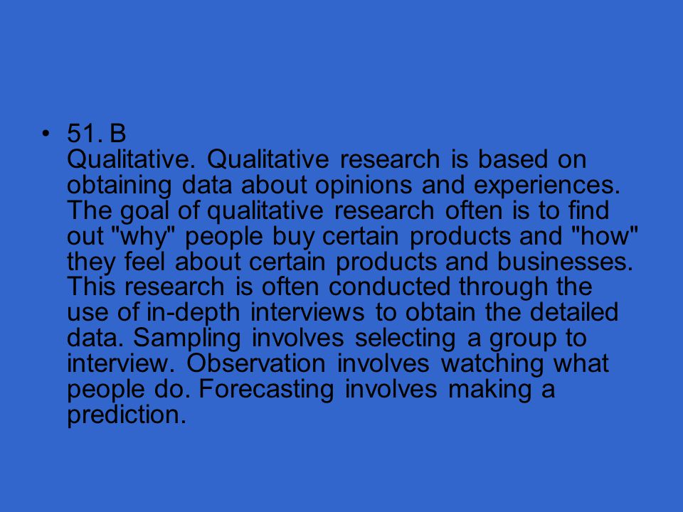 51. B Qualitative. Qualitative research is based on obtaining data about opinions and experiences.