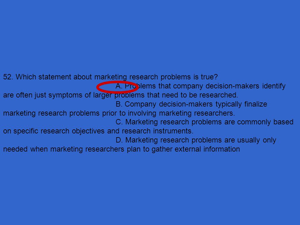 52. Which statement about marketing research problems is true