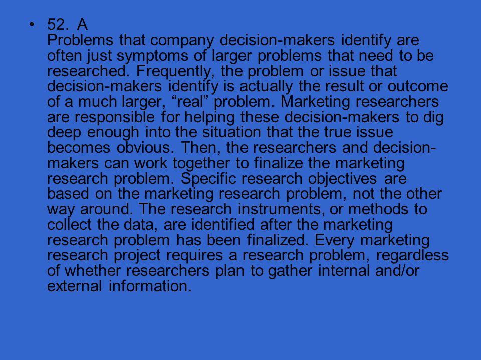 52. A Problems that company decision-makers identify are often just symptoms of larger problems that need to be researched.