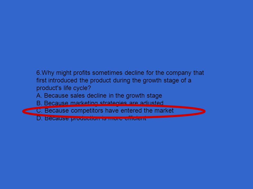 6.Why might profits sometimes decline for the company that first introduced the product during the growth stage of a product s life cycle
