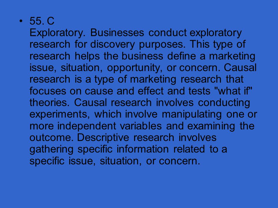 55. C Exploratory. Businesses conduct exploratory research for discovery purposes.