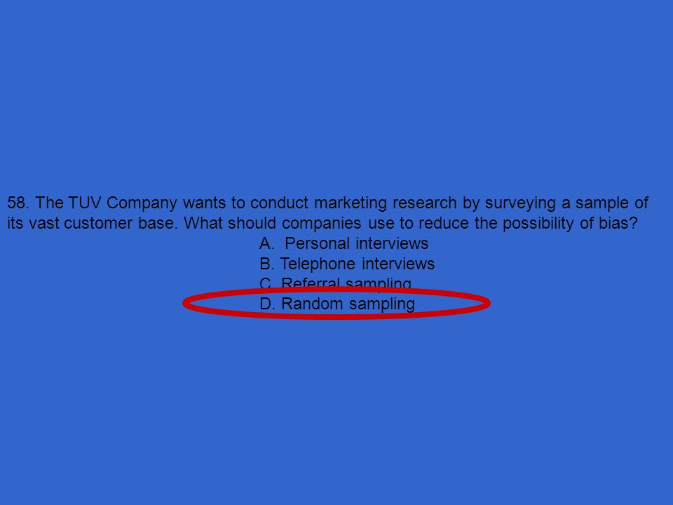 58. The TUV Company wants to conduct marketing research by surveying a sample of its vast customer base. What should companies use to reduce the possibility of bias