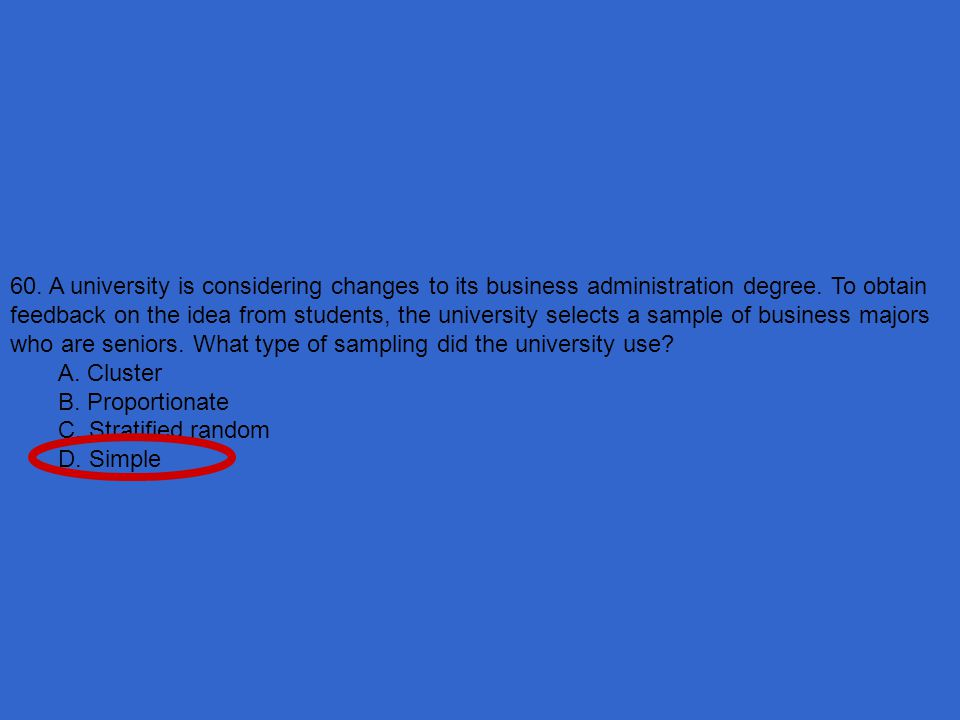 60. A university is considering changes to its business administration degree. To obtain feedback on the idea from students, the university selects a sample of business majors who are seniors. What type of sampling did the university use