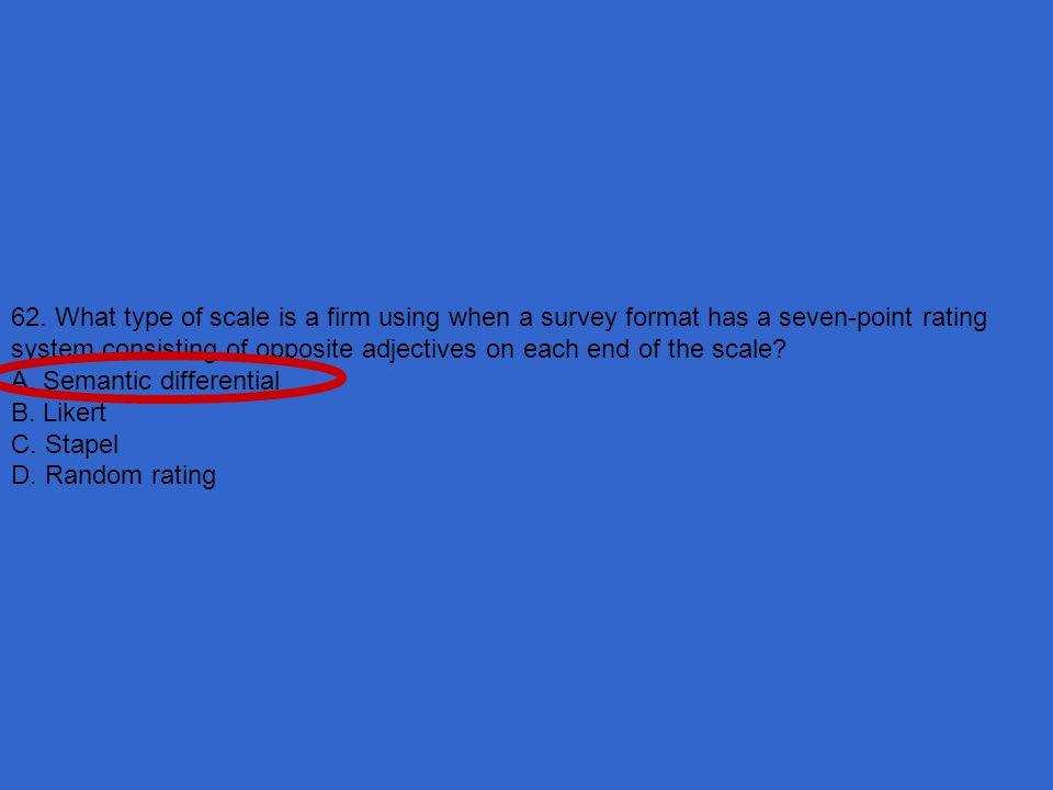 62. What type of scale is a firm using when a survey format has a seven-point rating system consisting of opposite adjectives on each end of the scale