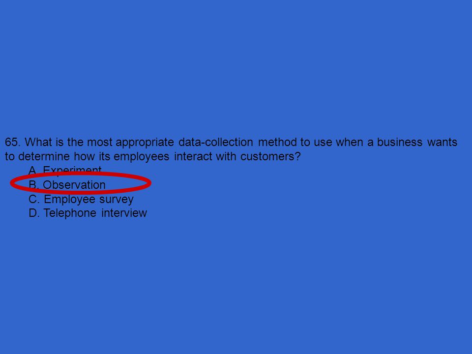 65. What is the most appropriate data-collection method to use when a business wants to determine how its employees interact with customers