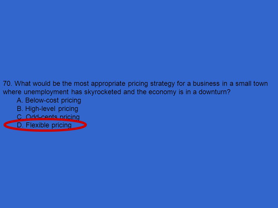70. What would be the most appropriate pricing strategy for a business in a small town where unemployment has skyrocketed and the economy is in a downturn
