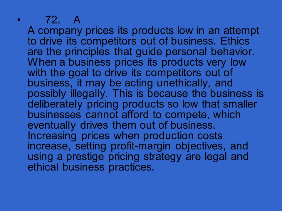 72. A A company prices its products low in an attempt to drive its competitors out of business.