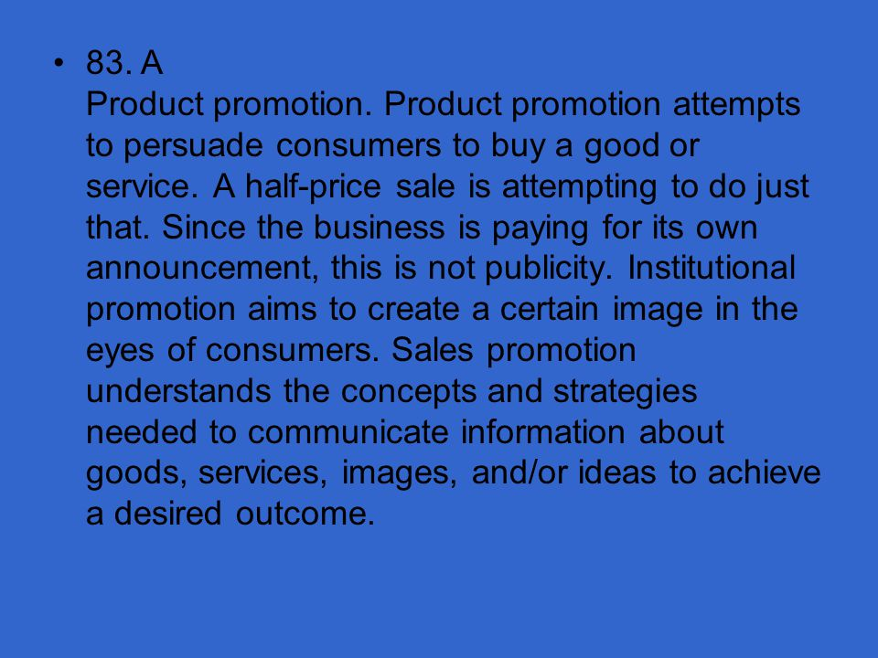 83. A Product promotion. Product promotion attempts to persuade consumers to buy a good or service.