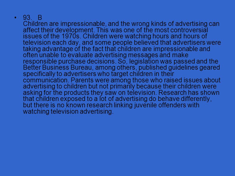93. B Children are impressionable, and the wrong kinds of advertising can affect their development.