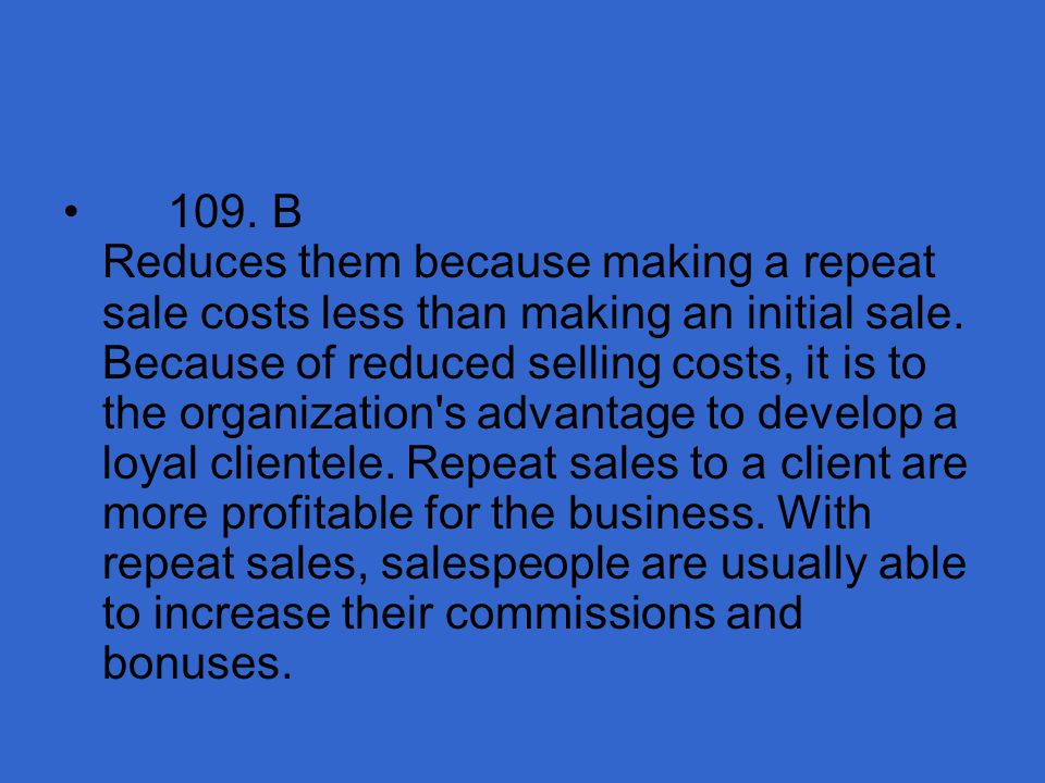 109. B Reduces them because making a repeat sale costs less than making an initial sale.