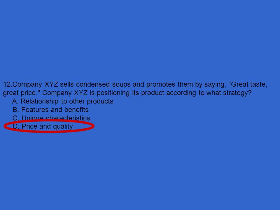 12.Company XYZ sells condensed soups and promotes them by saying, Great taste, great price. Company XYZ is positioning its product according to what strategy