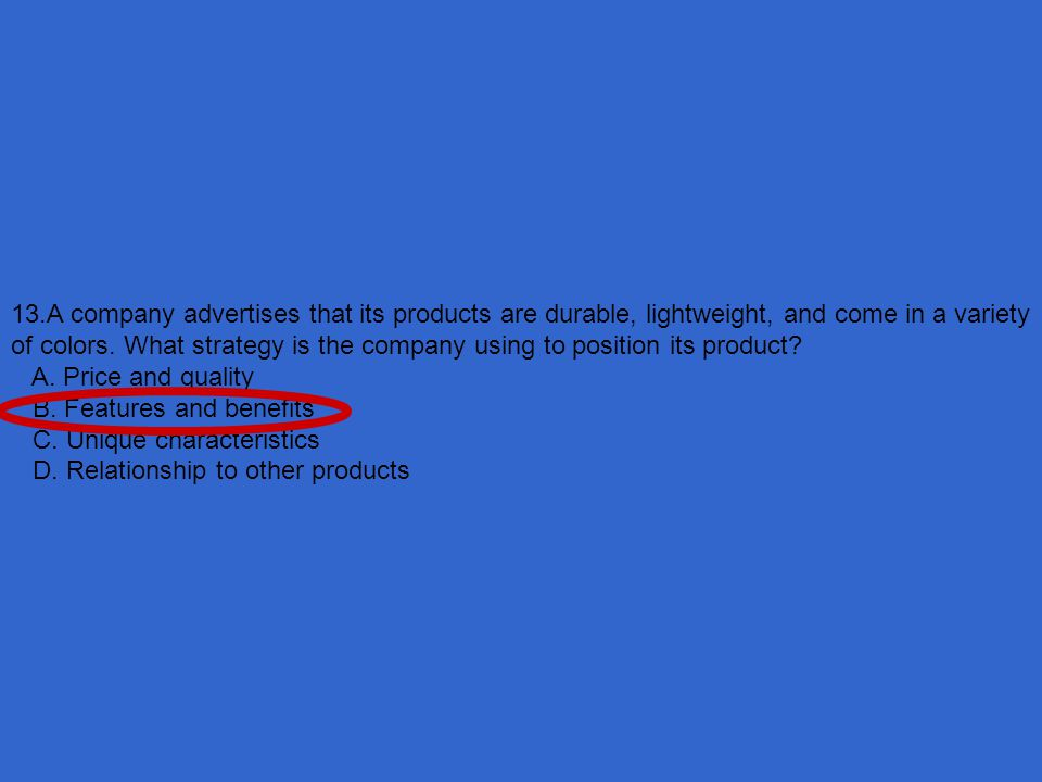 13.A company advertises that its products are durable, lightweight, and come in a variety of colors. What strategy is the company using to position its product