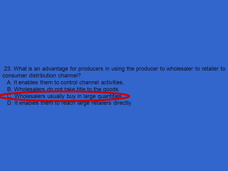 23. What is an advantage for producers in using the producer to wholesaler to retailer to consumer distribution channel