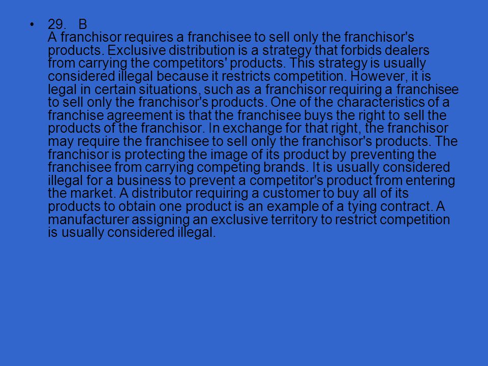 29. B A franchisor requires a franchisee to sell only the franchisor s products.
