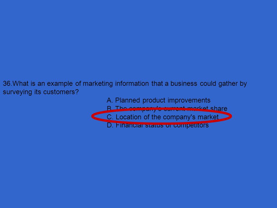 36.What is an example of marketing information that a business could gather by surveying its customers