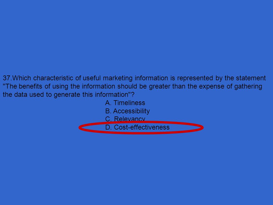 37.Which characteristic of useful marketing information is represented by the statement The benefits of using the information should be greater than the expense of gathering the data used to generate this information