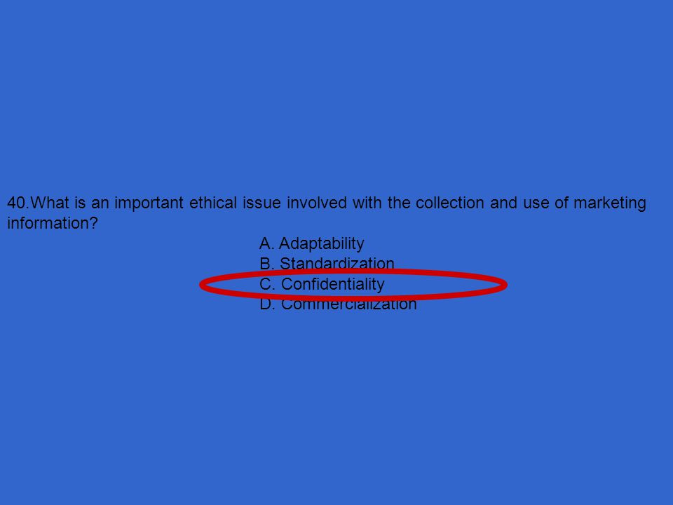 40.What is an important ethical issue involved with the collection and use of marketing information