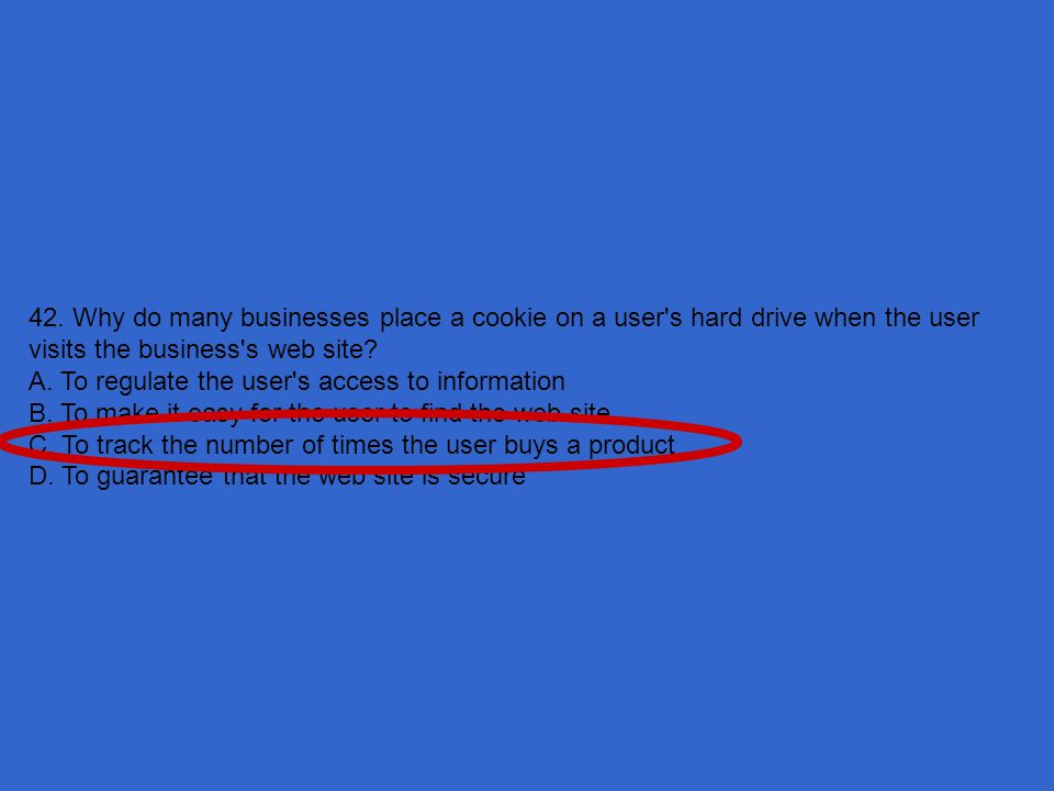 42. Why do many businesses place a cookie on a user s hard drive when the user visits the business s web site