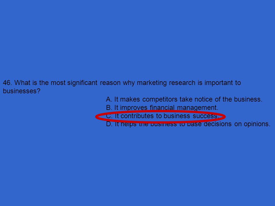 46. What is the most significant reason why marketing research is important to businesses