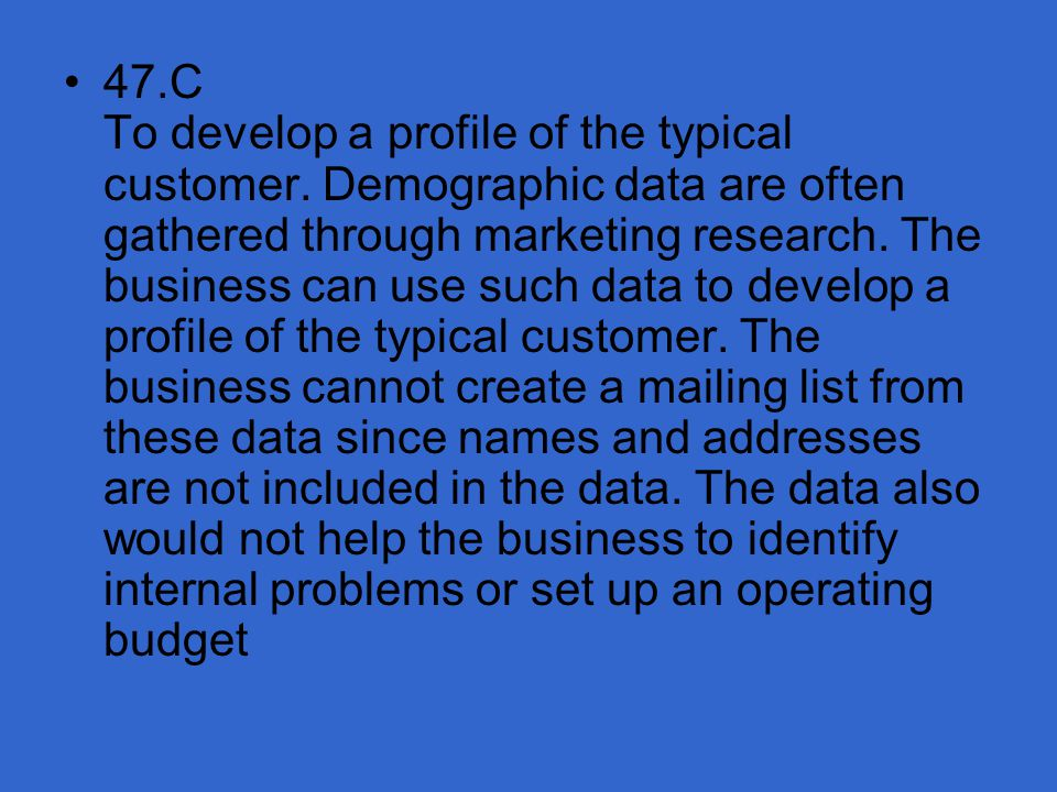 47. C To develop a profile of the typical customer