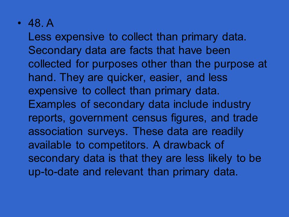 48. A Less expensive to collect than primary data
