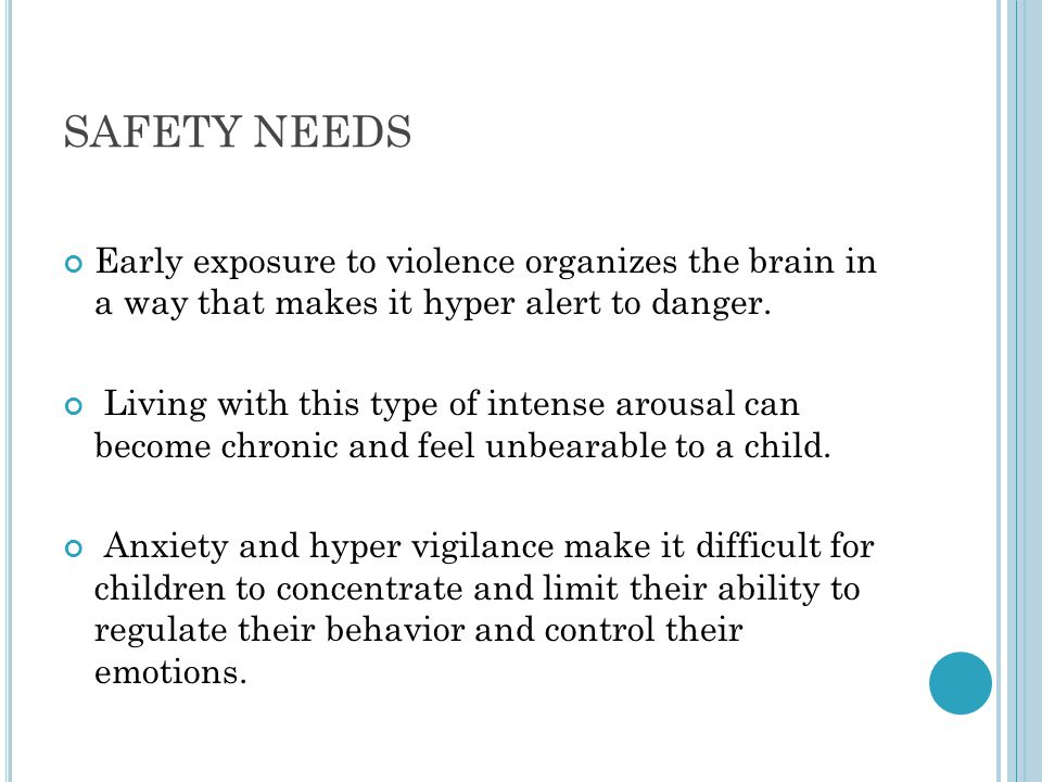 SAFETY NEEDS Early exposure to violence organizes the brain in a way that makes it hyper alert to danger.