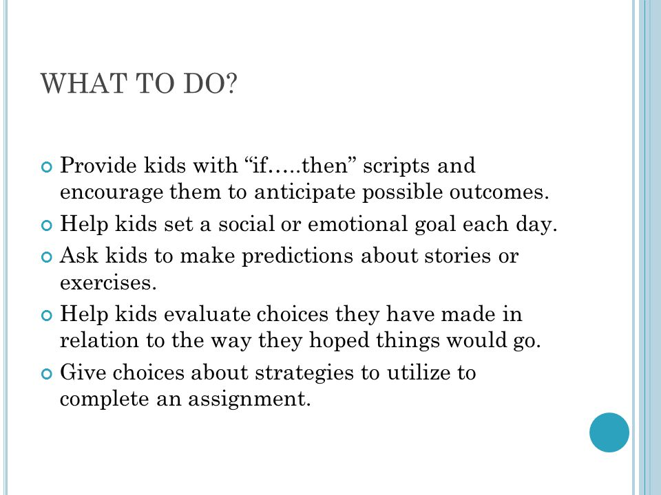 WHAT TO DO Provide kids with if…..then scripts and encourage them to anticipate possible outcomes.