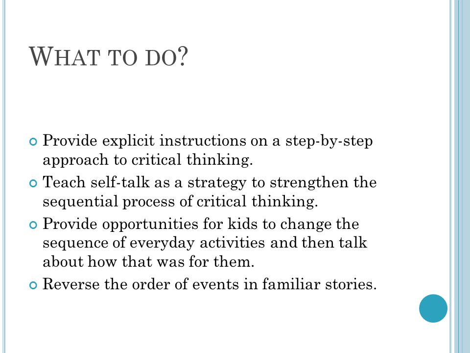 What to do Provide explicit instructions on a step-by-step approach to critical thinking.