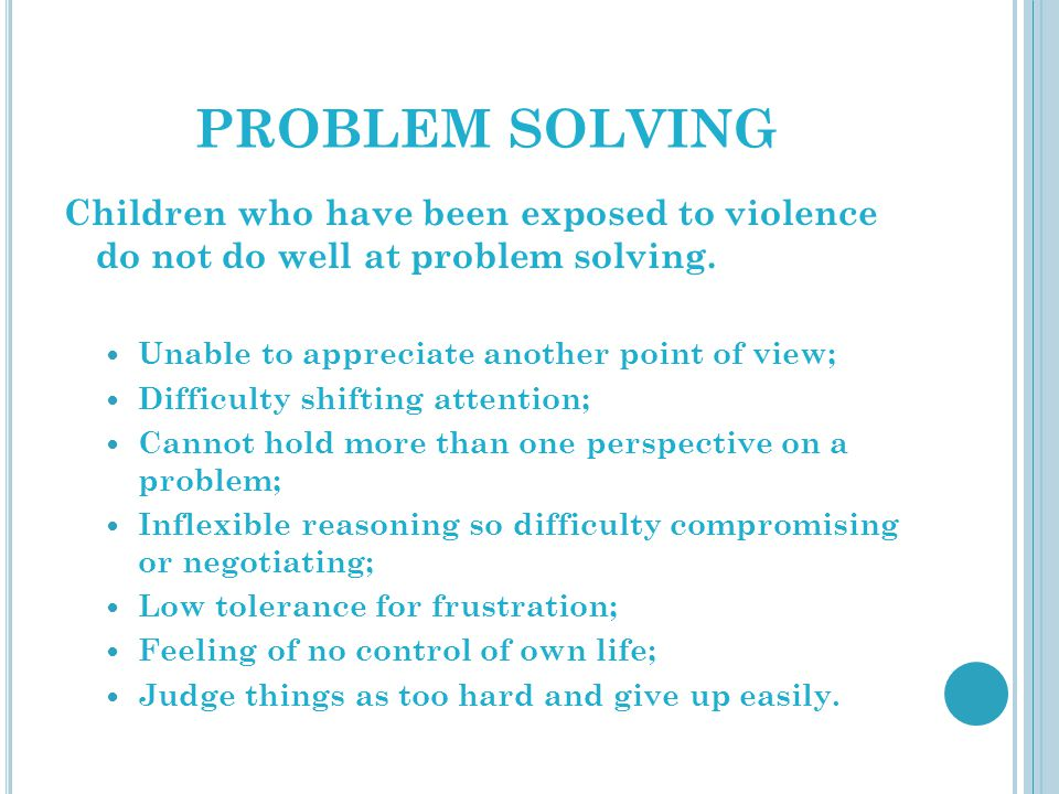 PROBLEM SOLVING Children who have been exposed to violence do not do well at problem solving. Unable to appreciate another point of view;