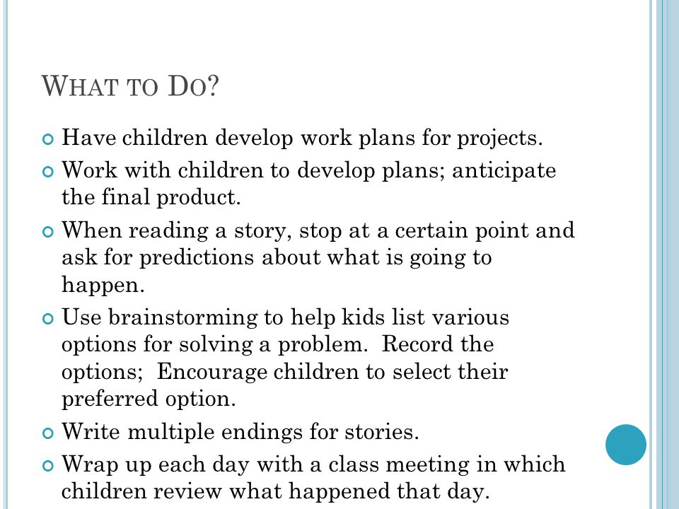 What to Do Have children develop work plans for projects.