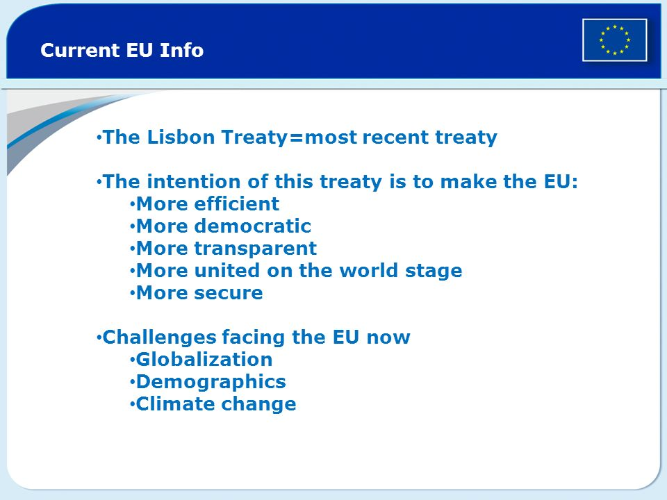 Current EU Info The Lisbon Treaty=most recent treaty. The intention of this treaty is to make the EU: