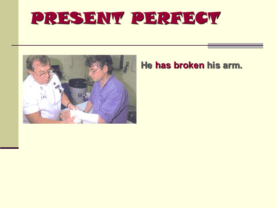 PRESENT PERFECT He has broken his arm.