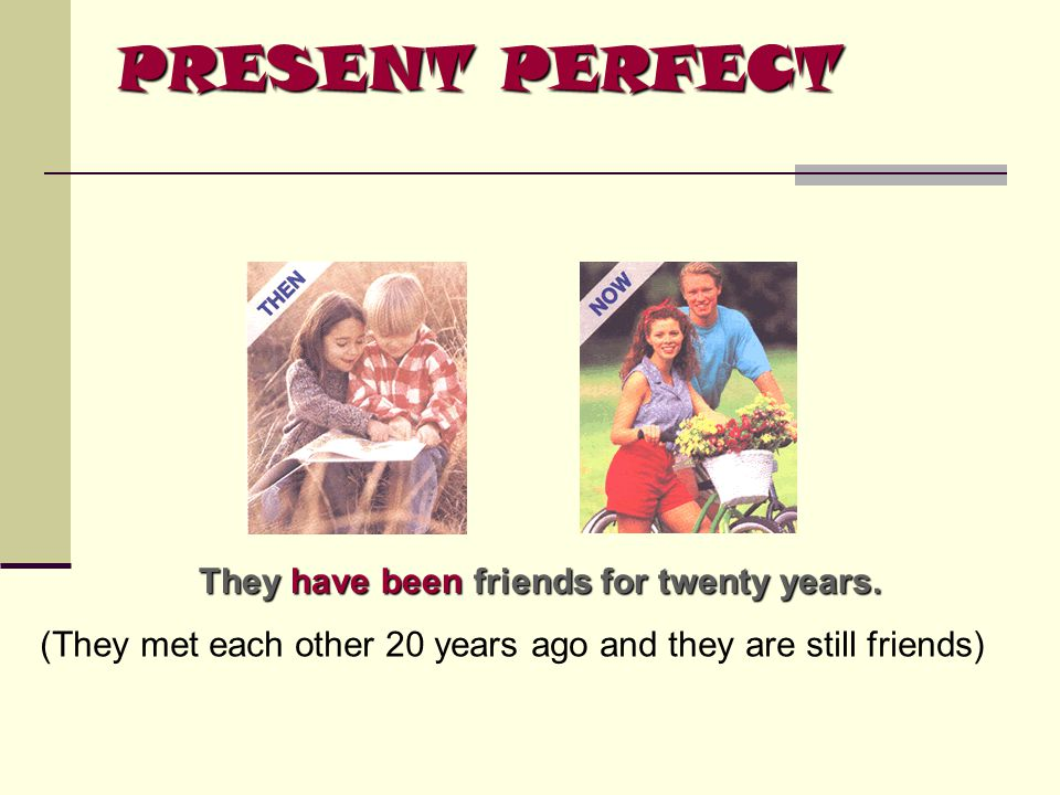 PRESENT PERFECT They have been friends for twenty years.