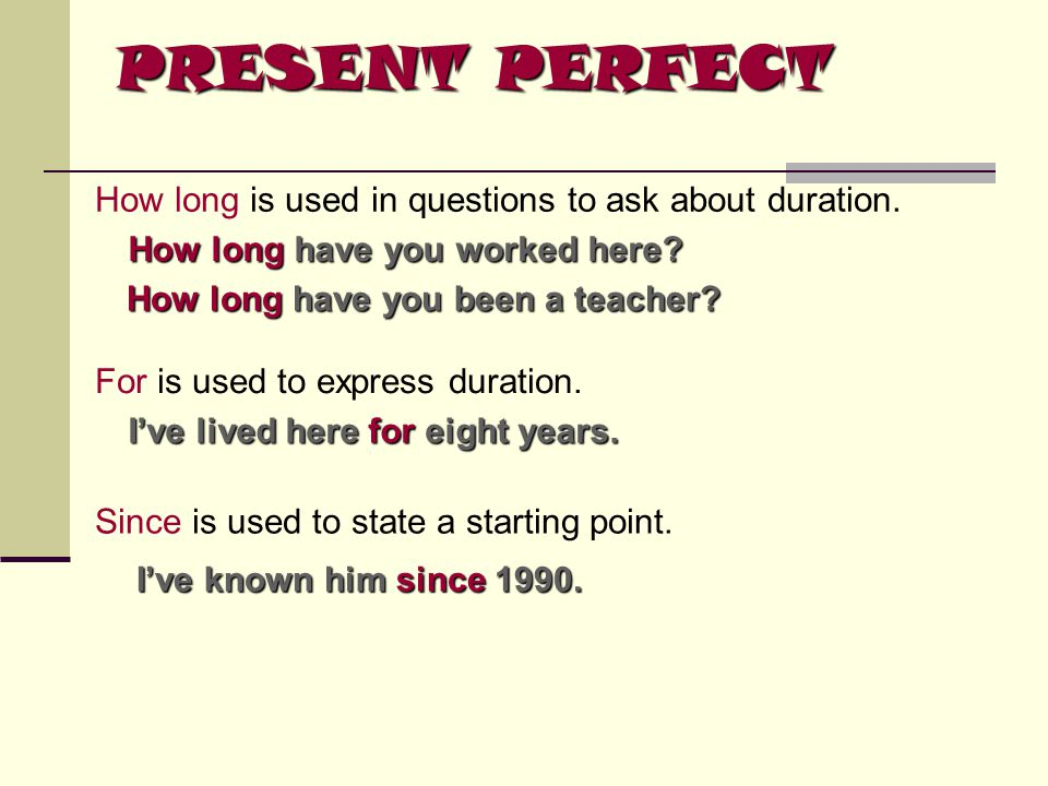 PRESENT PERFECT How long is used in questions to ask about duration.